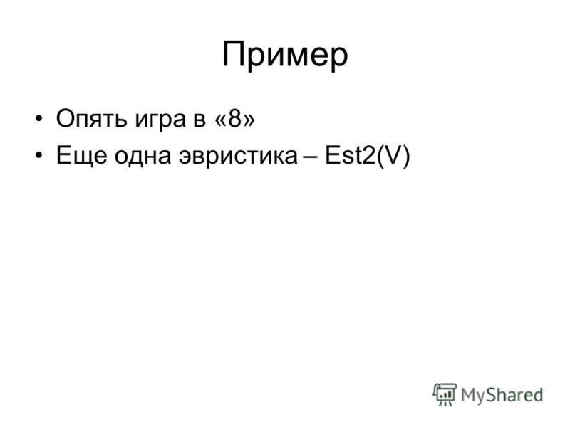 Пример Опять игра в «8» Еще одна эвристика – Est2(V)
