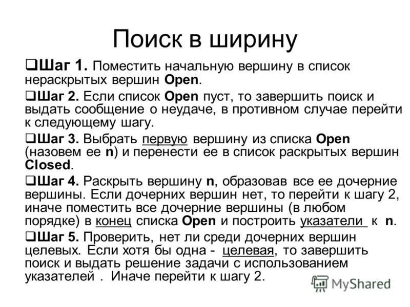 Поиск в ширину Шаг 1. Поместить начальную вершину в список нераскрытых вершин Open. Шаг 2. Если список Open пуст, то завершить поиск и выдать сообщение о неудаче, в противном случае перейти к следующему шагу. Шаг 3. Выбрать первую вершину из списка O