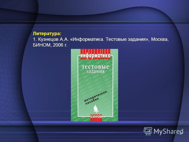 Литература: 1. Кузнецов А.А. «Информатика. Тестовые задания», Москва, БИНОМ, 2006 г. 27