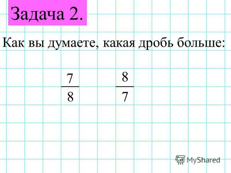 Задача 2. Как вы думаете, какая дробь больше: 7 78 8
