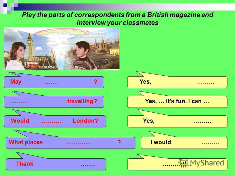 Play the parts of correspondents from a British magazine and interview your classmates May I ask you a few questions? Do you like travelling? Would you like to visit London? What places would you like to see there? Thank you for the interview. Yes, s