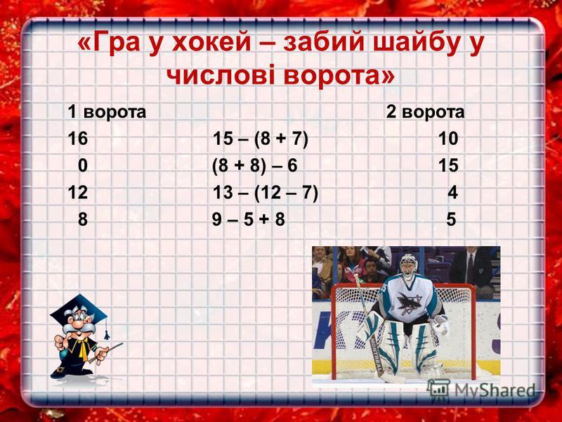«Гра у хокей – забий шайбу у числові ворота» 1 ворота 2 ворота 16 15 – (8 + 7) 10 0 (8 + 8) – 6 15 12 13 – (12 – 7) 4 8 9 – 5 + 8 5