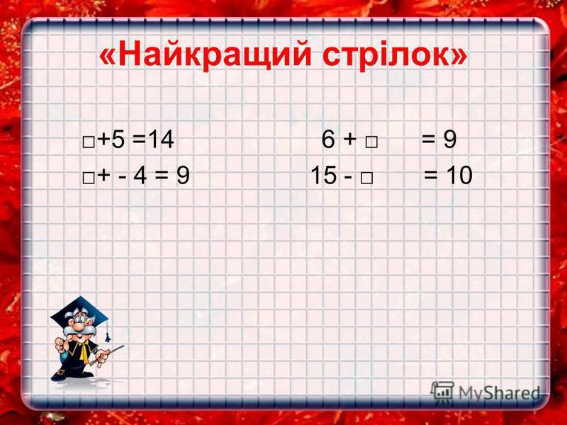 «Найкращий стрілок» +5 =14 6 + = 9 + - 4 = 9 15 - = 10
