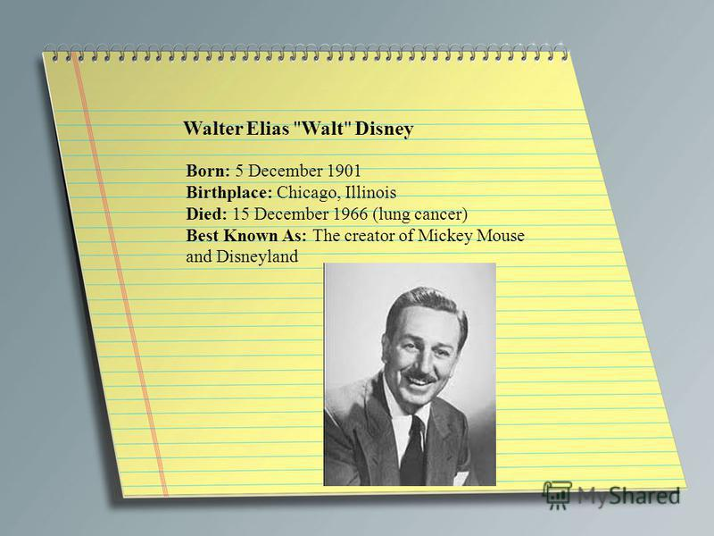 Walter Elias Walt Disney Born: 5 December 1901 Birthplace: Chicago, Illinois Died: 15 December 1966 (lung cancer) Best Known As: The creator of Mickey Mouse and Disneyland
