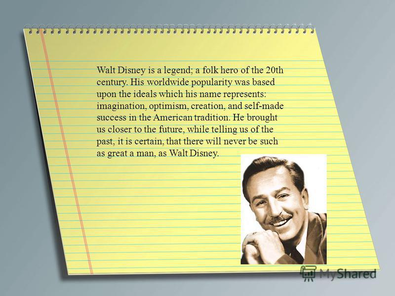 Walt Disney is a legend; a folk hero of the 20th century. His worldwide popularity was based upon the ideals which his name represents: imagination, optimism, creation, and self-made success in the American tradition. He brought us closer to the futu