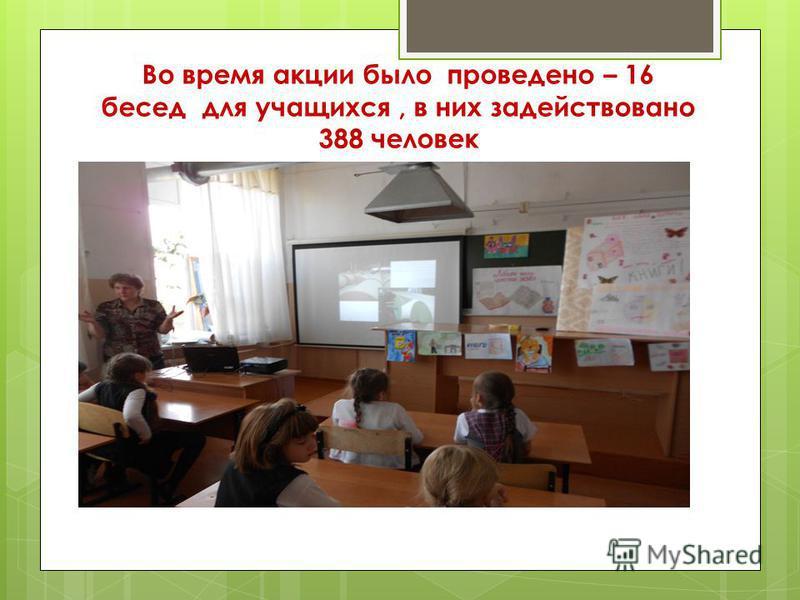 Во время акции было проведено – 16 бесед для учащихся, в них задействовано 388 человек