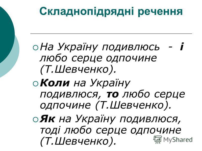 Складнопідрядні речення На Україну подивлюсь - і любо серце одпочине (Т.Шевченко). Коли на Україну подивлюся, то любо серце одпочине (Т.Шевченко). Як на Україну подивлюся, тоді любо серце одпочине (Т.Шевченко).
