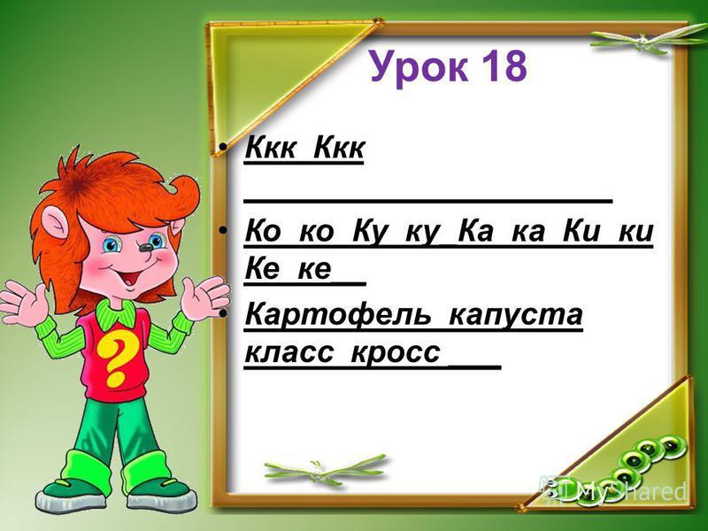 Урок 18 Ккк Ккк _____________________ Ко ко Ку ку_Ка ка Ки ки Ке ке__ Картофель капуста класс кросс ___