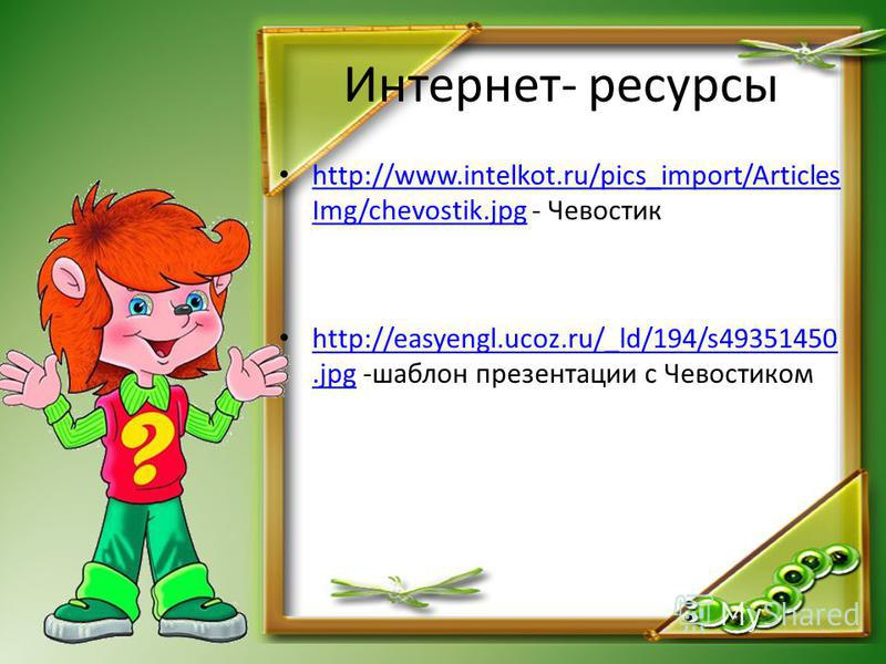 Интернет- ресурсы http://www.intelkot.ru/pics_import/Articles Img/chevostik.jpg - Чевостик http://www.intelkot.ru/pics_import/Articles Img/chevostik.jpg http://easyengl.ucoz.ru/_ld/194/s49351450.jpg -шаблон презентации с Чевостиком http://easyengl.uc