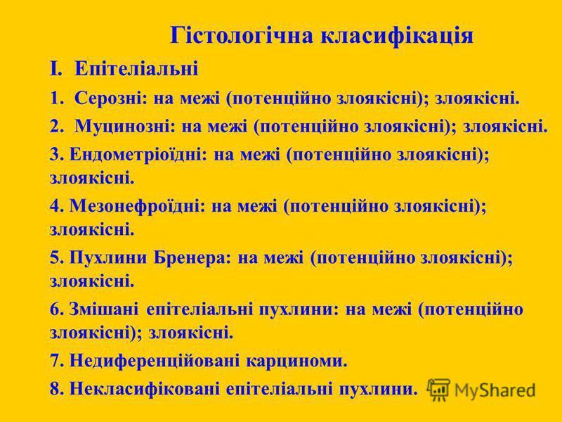 Гістологічна класифікація I. Епітеліальні 1. Серозні: на межі (потенційно злоякісні); злоякісні. 2. Муцинозні: на межі (потенційно злоякісні); злоякісні. 3. Ендометріоїдні: на межі (потенційно злоякісні); злоякісні. 4. Мезонефроїдні: на межі (потенці
