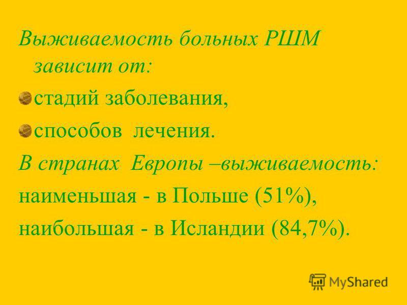 Выживаемость больных РШМ зависит от: стадий заболевания, способов лечения. В странах Европы –выживаемость: наименьшая - в Польше (51%), наибольшая - в Исландии (84,7%).