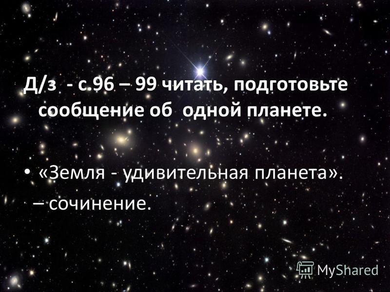 Д/з - с.96 – 99 читать, подготовьте сообщение об одной планете. «Земля - удивительная планета». – сочинение.