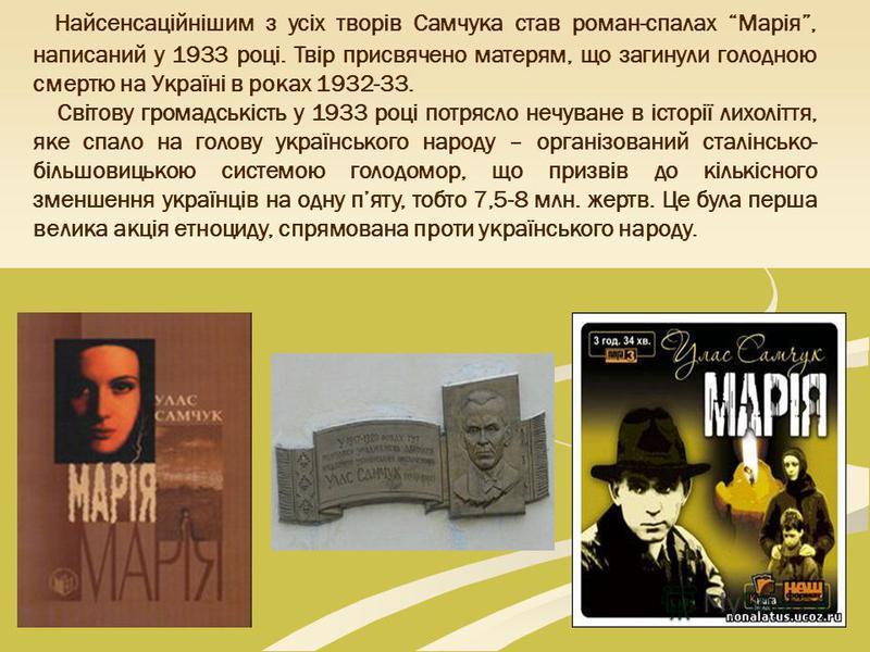 Найсенсаційнішим з усіх творів Самчука став роман-спалах Марія, написаний у 1933 році. Твір присвячено матерям, що загинули голодною смертю на Україні в роках 1932-33. Світову громадськість у 1933 році потрясло нечуване в історії лихоліття, яке спало