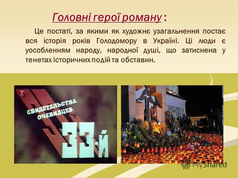Головні герої роману : Це постаті, за якими як художнє узагальнення постає вся історія років Голодомору в Україні. Ці люди є уособленням народу, народної душі, що затиснена у тенетах історичних подій та обставин.