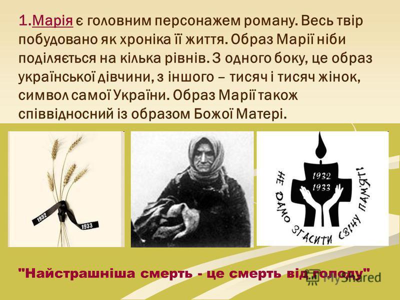 1.Марія є головним персонажем роману. Весь твір побудовано як хроніка її життя. Образ Марії ніби поділяється на кілька рівнів. З одного боку, це образ української дівчини, з іншого – тисяч і тисяч жінок, символ самої України. Образ Марії також співві