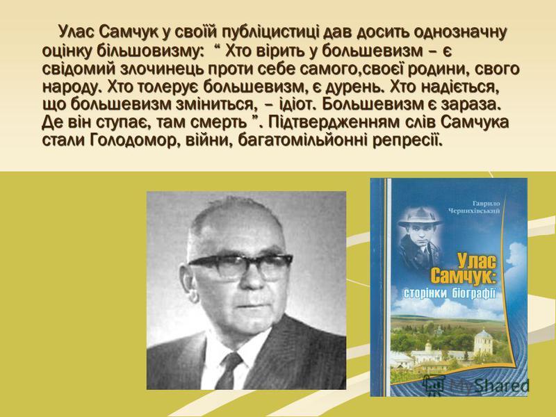 Улас Самчук у своїй публіцистиці дав досить однозначну оцінку більшовизму: Хто вірить у большевизм – є свідомий злочинець проти себе самого,своєї родини, свого народу. Хто толерує большевизм, є дурень. Хто надіється, що большевизм зміниться, – ідіот.