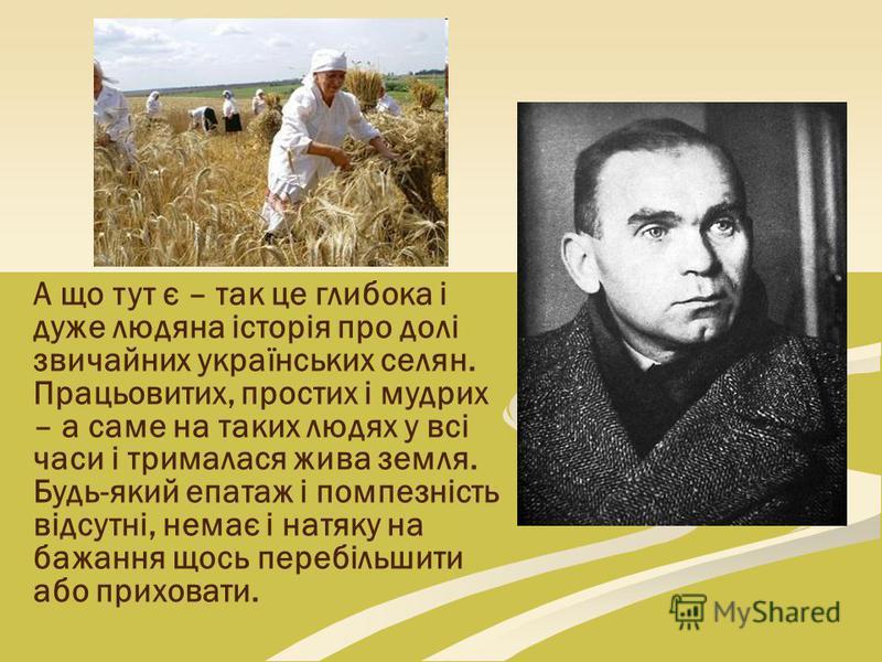 А що тут є – так це глибока і дуже людяна історія про долі звичайних українських селян. Працьовитих, простих і мудрих – а саме на таких людях у всі часи і трималася жива земля. Будь-який епатаж і помпезність відсутні, немає і натяку на бажання щось п