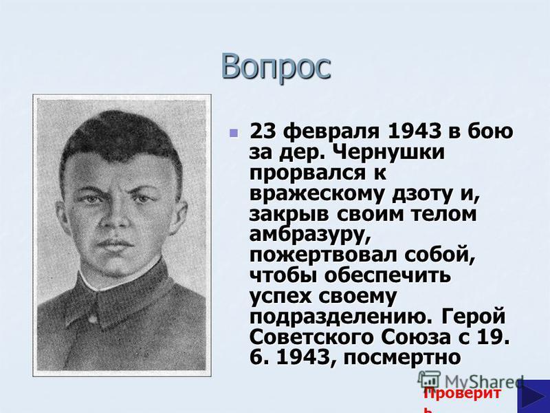 Вопрос 23 февраля 1943 в бою за дер. Чернушки прорвался к вражескому дзоту и, закрыв своим телом амбразуру, пожертвовал собой, чтобы обеспечить успех своему подразделению. Герой Советского Союза с 19. 6. 1943, посмертно 23 февраля 1943 в бою за дер.