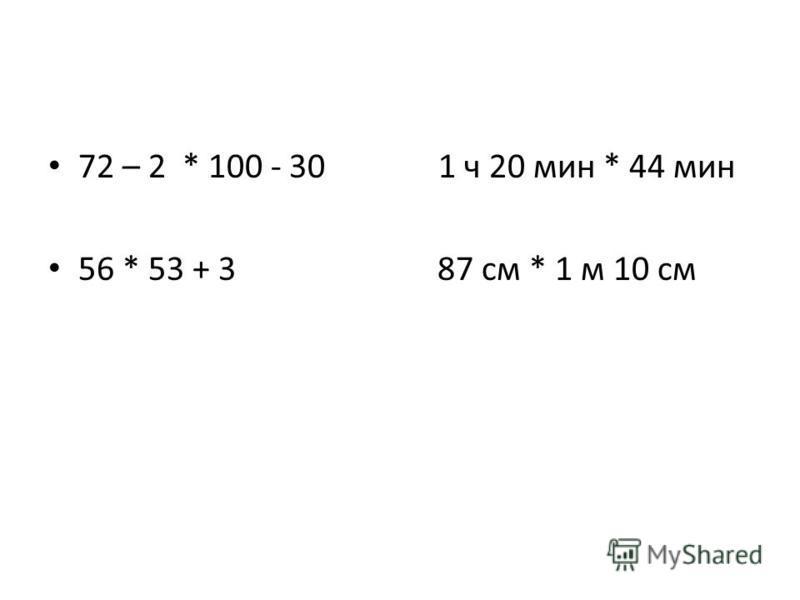 72 – 2 * 100 - 30 1 ч 20 мин * 44 мин 56 * 53 + 3 87 см * 1 м 10 см
