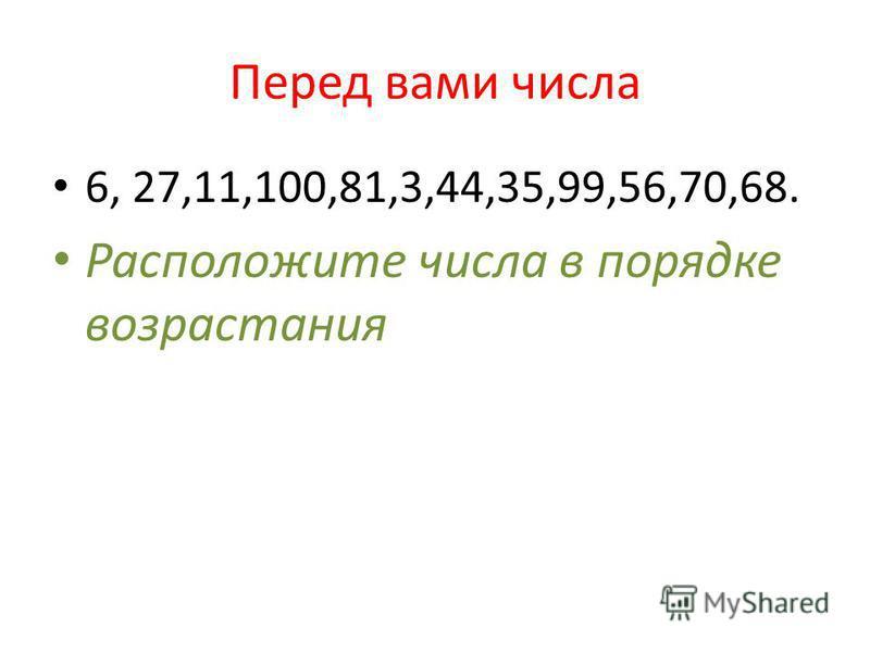Перед вами числа 6, 27,11,100,81,3,44,35,99,56,70,68. Расположите числа в порядке возрастания