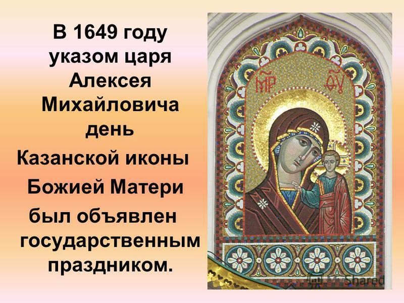 В 1649 году указом царя Алексея Михайловича день Казанской иконы Божией Матери был объявлен государственным праздником.