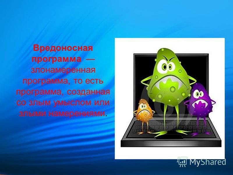 Вредоносная программа злонамеренная программа, то есть программа, созданная со злым умыслом или злыми намерениями.