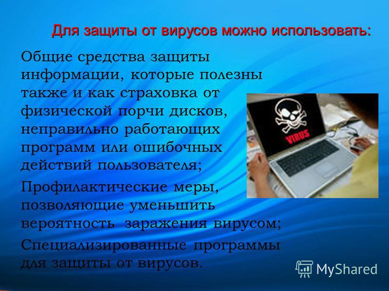 Для защиты от вирусов можно использовать: Общие средства защиты информации, которые полезны также и как страховка от физической порчи дисков, неправильно работающих программ или ошибочных действий пользователя; Профилактические меры, позволяющие умен