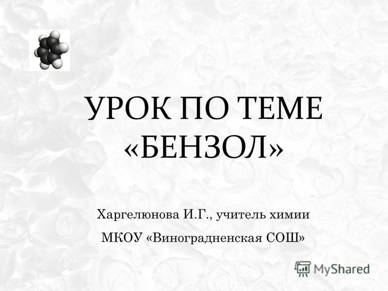 УРОК ПО ТЕМЕ «БЕНЗОЛ» Харгелюнова И.Г., учитель химии МКОУ «Виноградненская СОШ»