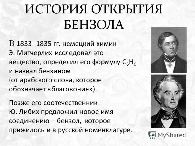 ИСТОРИЯ ОТКРЫТИЯ БЕНЗОЛА В 1833 – 1835 гг. немецкий химик Э. Митчерлих исследовал это вещество, определил его формулу С 6 Н 6 и назвал бензином (от арабского слова, которое обозначает «благовоние»). Позже его соотечественник Ю. Либих предложил новое