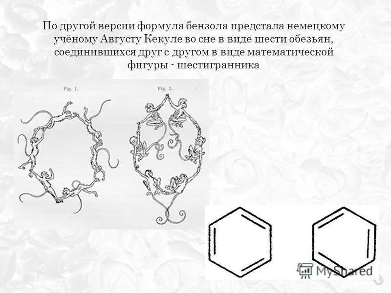 По другой версии формула бензола предстала немецкому учёному Августу Кекуле во сне в виде шести обезьян, соединившихся друг с другом в виде математической фигуры - шестигранника