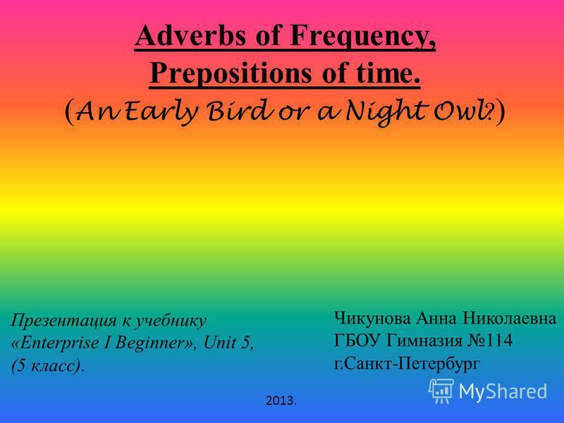 Adverbs of Frequency, Prepositions of time. ( An Early Bird or a Night Owl ? ) Презентация к учебнику «Enterprise I Beginner», Unit 5, (5 класс). Чикунова Анна Николаевна ГБОУ Гимназия 114 г.Санкт-Петербург 2013.