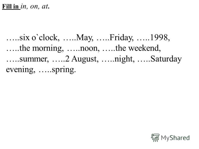 Fill in in, on, at. …..six o`clock, …..May, …..Friday, …..1998, …..the morning, …..noon, …..the weekend, …..summer, …..2 August, …..night, …..Saturday evening, …..spring.
