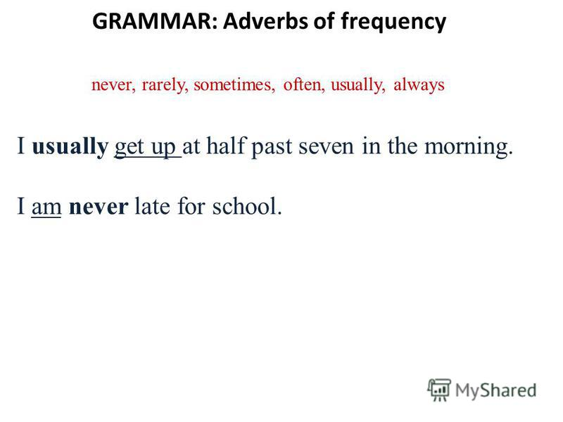 GRAMMAR: Adverbs of frequency never, rarely, sometimes, often, usually, always I usually get up at half past seven in the morning. I am never late for school.