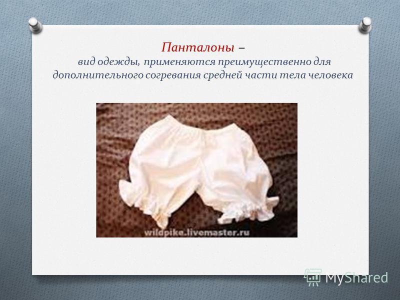 Панталоны – вид одежды, применяются преимущественно для дополнительного согревания средней части тела человека