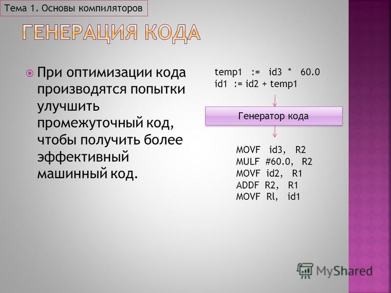 Тема 1. Основы компиляторов При оптимизации кода производятся попытки улучшить промежуточный код, чтобы получить более эффективный машинный код. Генератор кода temp1 := id3 * 60.0 id1 := id2 + temp1 MOVF id3, R2 MULF #60.0, R2 MOVF id2, R1 ADDF R2, R