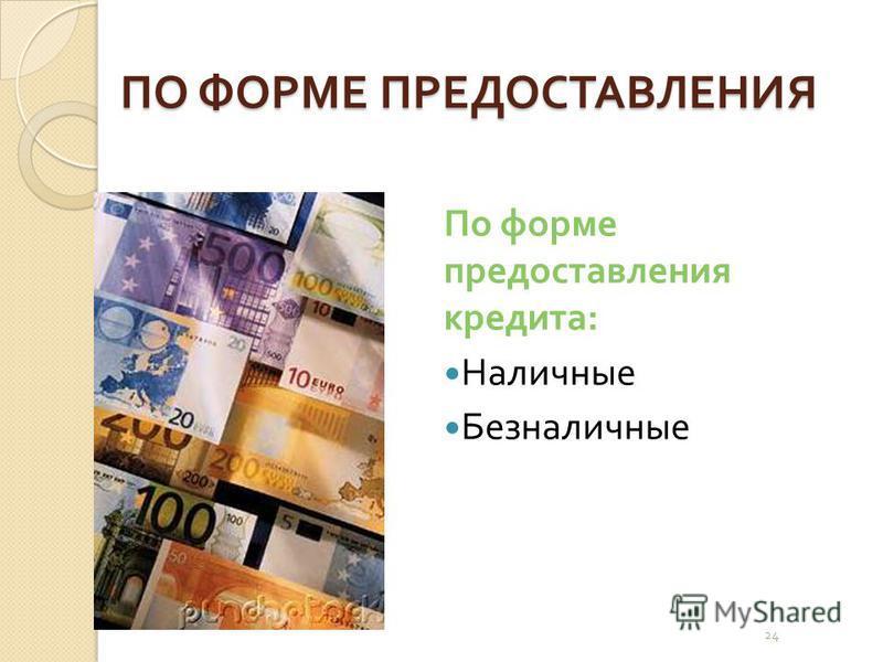 24 ПО ФОРМЕ ПРЕДОСТАВЛЕНИЯ По форме предоставления кредита : Наличные Безналичные