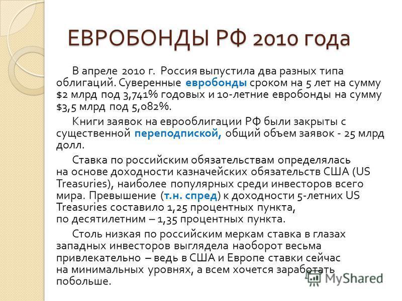ЕВРОБОНДЫ РФ 2010 года В апреле 2010 г. Россия выпустила два разных типа облигаций. Суверенные евробонды сроком на 5 лет на сумму $2 млрд под 3,741% годовых и 10- летние евробонды на сумму $3,5 млрд под 5,082%. Книги заявок на еврооблигации РФ были з