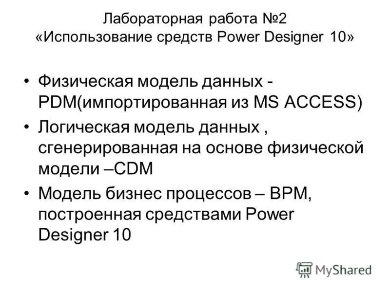 Лабораторная работа 2 «Использование средств Power Designer 10» Физическая модель данных - PDM(импортированная из MS ACCESS) Логическая модель данных, сгенерированная на основе физической модели –CDM Модель бизнес процессов – BPM, построенная средств