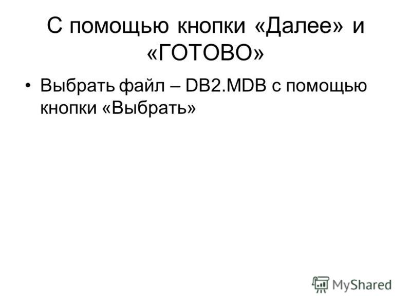 С помощью кнопки «Далее» и «ГОТОВО» Выбрать файл – DB2. MDB с помощью кнопки «Выбрать»
