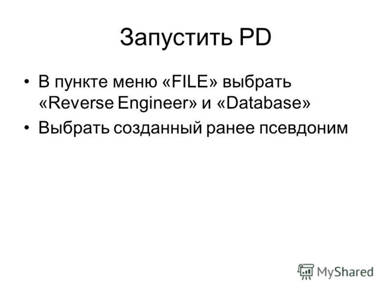 Запустить PD В пункте меню «FILE» выбрать «Reverse Engineer» и «Database» Выбрать созданный ранее псевдоним