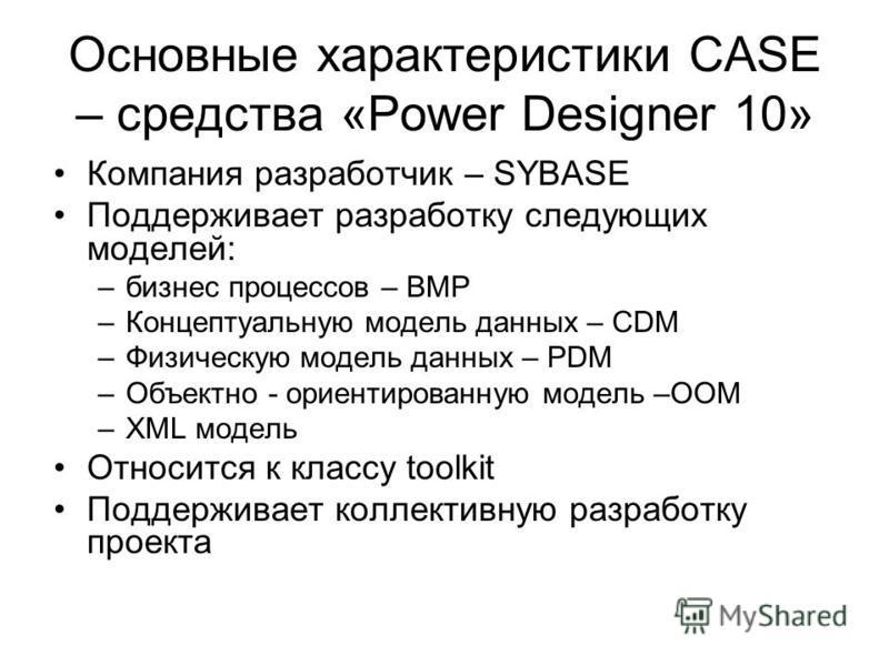 Основные характеристики CASE – средства «Power Designer 10» Компания разработчик – SYBASE Поддерживает разработку следующих моделей: –бизнес процессов – BMP –Концептуальную модель данных – CDM –Физическую модель данных – PDM –Объектно - ориентированн