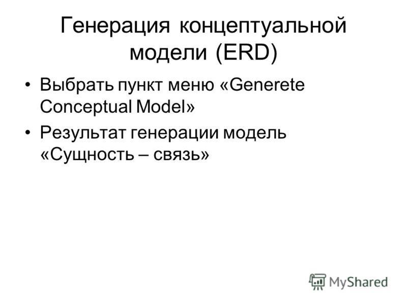 Генерация концептуальной модели (ERD) Выбрать пункт меню «Generete Conceptual Model» Результат генерации модель «Сущность – связь»