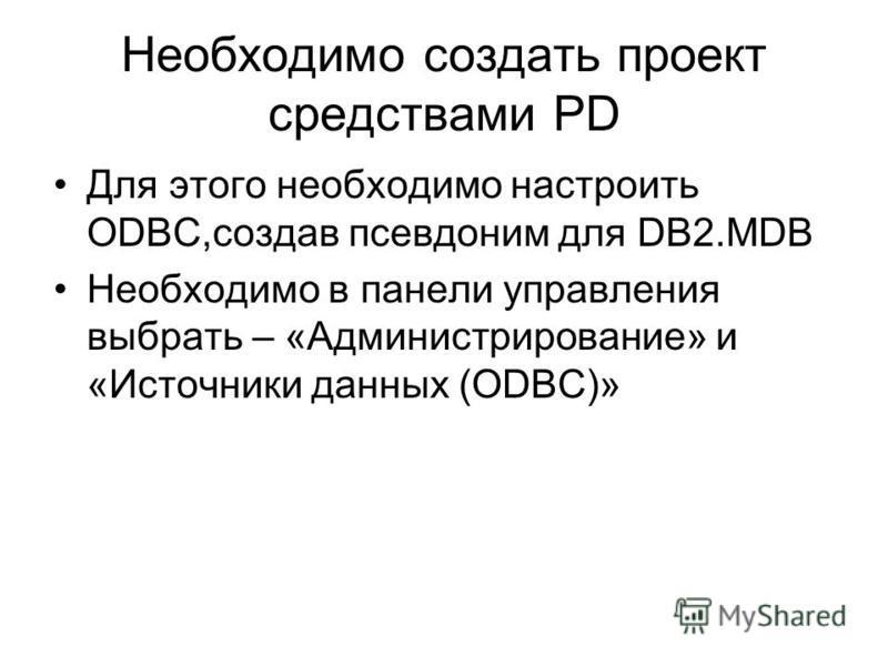 Необходимо создать проект средствами PD Для этого необходимо настроить ODBC,создав псевдоним для DB2. MDB Необходимо в панели управления выбрать – «Администрирование» и «Источники данных (ODBC)»