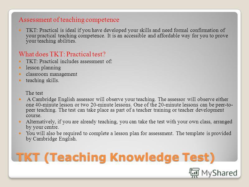 TKT (Teaching Knowledge Test) Assessment of teaching competence TKT: Practical is ideal if you have developed your skills and need formal confirmation of your practical teaching competence. It is an accessible and affordable way for you to prove your