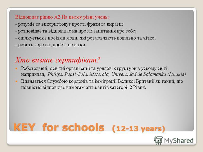 KEY for schools ( 12-13 years) Відповідає рівню А2.На цьому рівні учень: - розуміє та використовує прості фрази та вирази; - розповідає та відповідає на прості запитання про себе; - спілкується з носіями мови, які розмовляють повільно та чітко; - роб