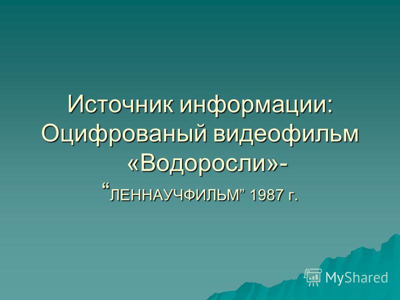 Источник информации: Оцифрованый видеофильм «Водоросли»- ЛЕННАУЧФИЛЬМ 1987 г.