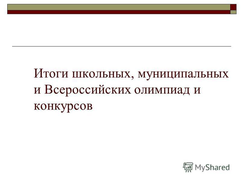Итоги школьных, муниципальных и Всероссийских олимпиад и конкурсов