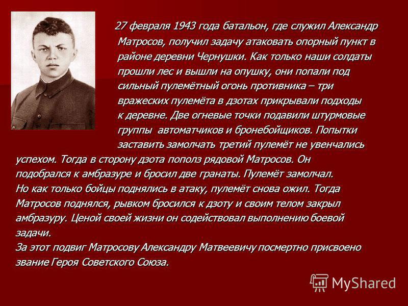 27 февраля 1943 года батальон, где служил Александр 27 февраля 1943 года батальон, где служил Александр Матросов, получил задачу атаковать опорный пункт в Матросов, получил задачу атаковать опорный пункт в районе деревни Чернушки. Как только наши сол