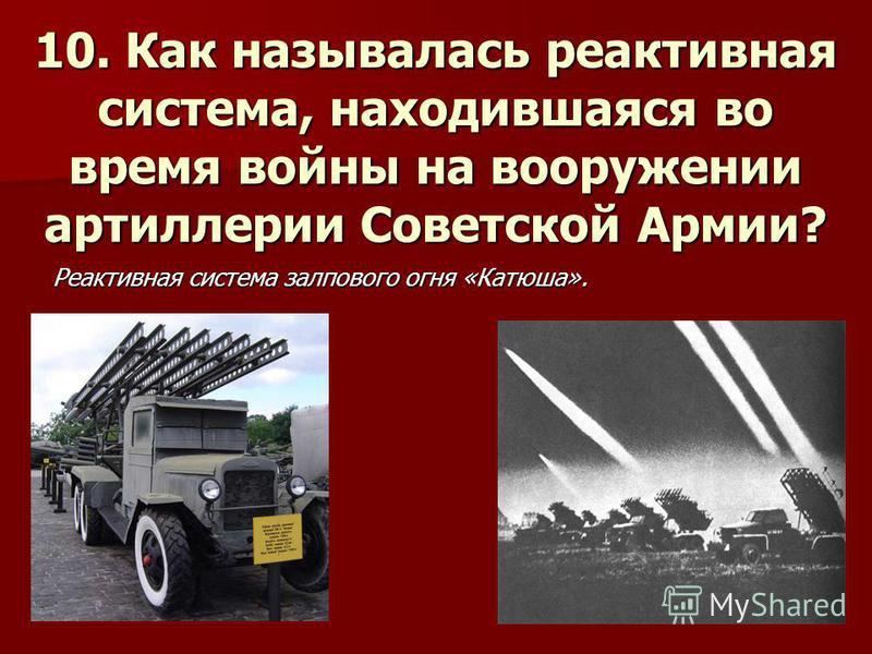 10. Как называлась реактивная система, находившаяся во время войны на вооружении артиллерии Советской Армии? Реактивная система залпового огня «Катюша».
