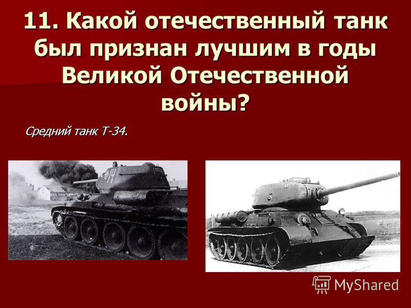 11. Какой отечественный танк был признан лучшим в годы Великой Отечественной войны? Средний танк Т-34.